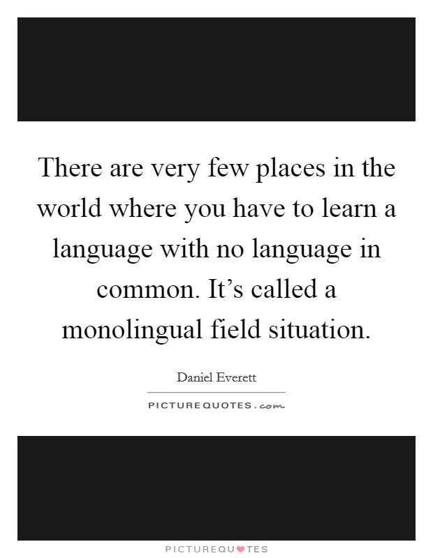 There are very few places in the world where you have to learn a language with no language in common. It's called a monolingual field situation Picture Quote #1