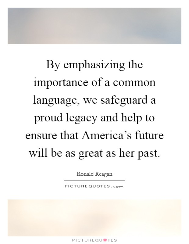 By emphasizing the importance of a common language, we safeguard a proud legacy and help to ensure that America's future will be as great as her past Picture Quote #1