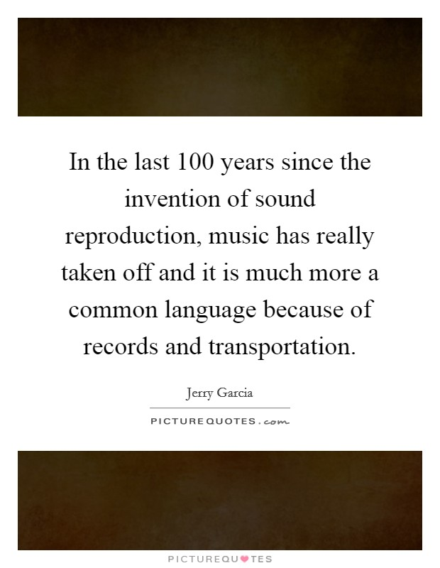 In the last 100 years since the invention of sound reproduction, music has really taken off and it is much more a common language because of records and transportation Picture Quote #1