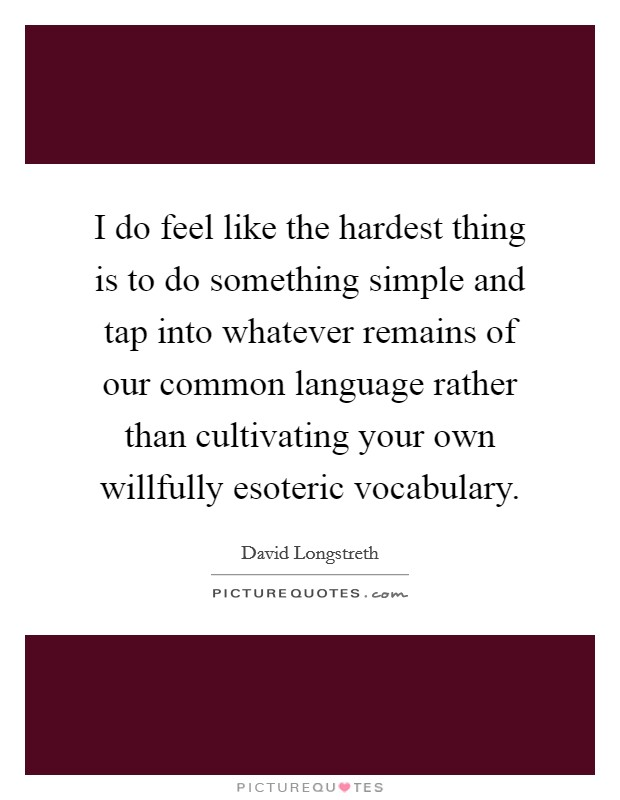 I do feel like the hardest thing is to do something simple and tap into whatever remains of our common language rather than cultivating your own willfully esoteric vocabulary Picture Quote #1