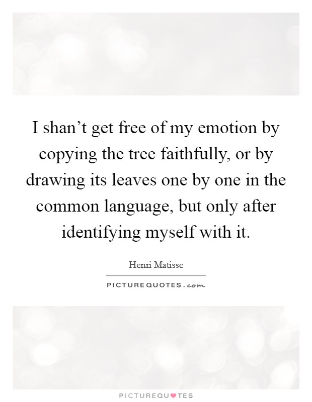 I shan't get free of my emotion by copying the tree faithfully, or by drawing its leaves one by one in the common language, but only after identifying myself with it Picture Quote #1