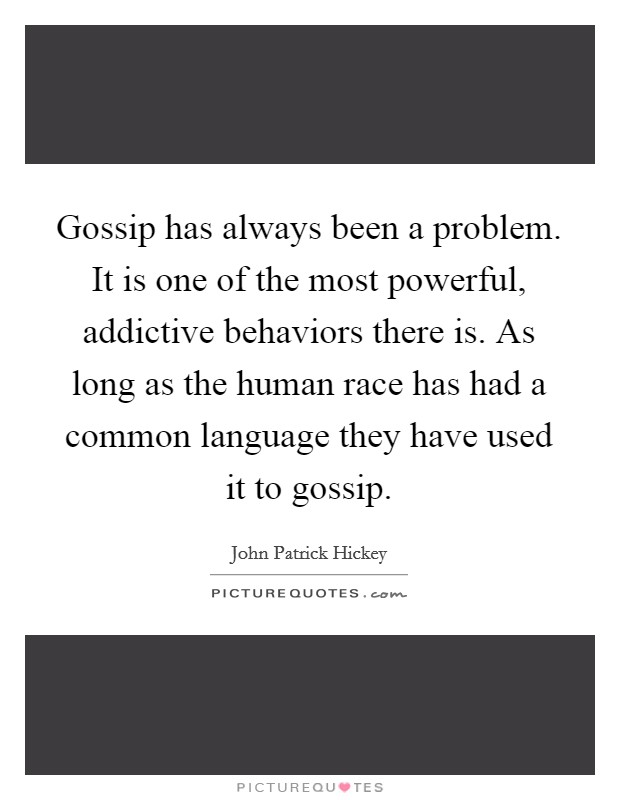 Gossip has always been a problem. It is one of the most powerful, addictive behaviors there is. As long as the human race has had a common language they have used it to gossip Picture Quote #1