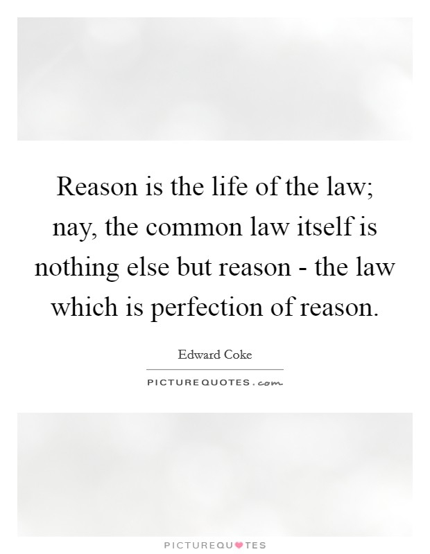 Reason is the life of the law; nay, the common law itself is nothing else but reason - the law which is perfection of reason Picture Quote #1