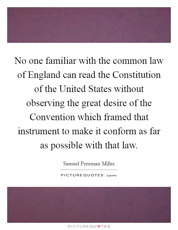 No one familiar with the common law of England can read the Constitution of the United States without observing the great desire of the Convention which framed that instrument to make it conform as far as possible with that law Picture Quote #1