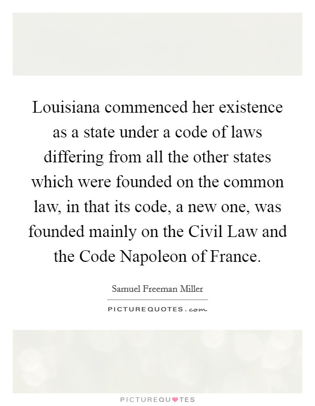 Louisiana commenced her existence as a state under a code of laws differing from all the other states which were founded on the common law, in that its code, a new one, was founded mainly on the Civil Law and the Code Napoleon of France Picture Quote #1