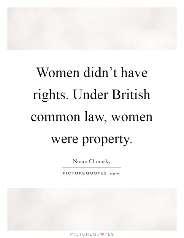 Women didn't have rights. Under British common law, women were property Picture Quote #1