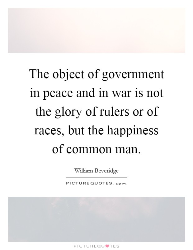 The object of government in peace and in war is not the glory of rulers or of races, but the happiness of common man Picture Quote #1