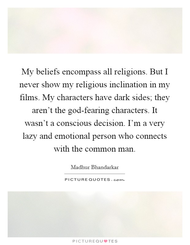 My beliefs encompass all religions. But I never show my religious inclination in my films. My characters have dark sides; they aren't the god-fearing characters. It wasn't a conscious decision. I'm a very lazy and emotional person who connects with the common man Picture Quote #1