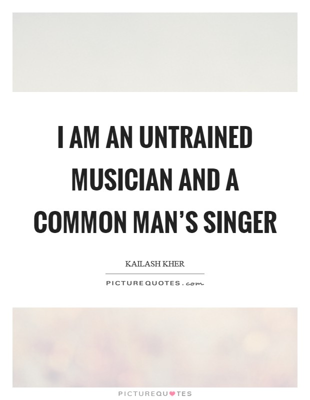 I am an untrained musician and a common man's singer Picture Quote #1