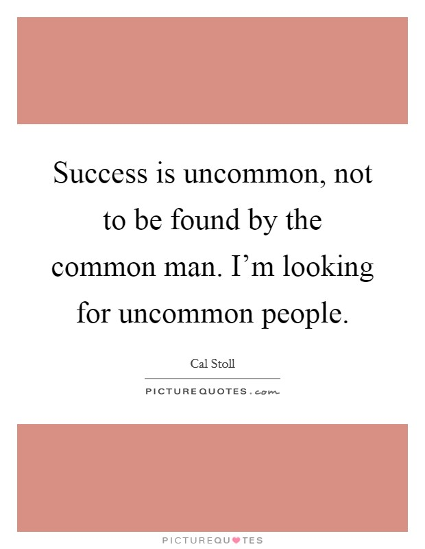 Success is uncommon, not to be found by the common man. I'm looking for uncommon people Picture Quote #1