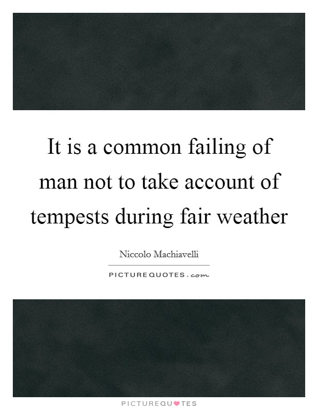 It is a common failing of man not to take account of tempests during fair weather Picture Quote #1