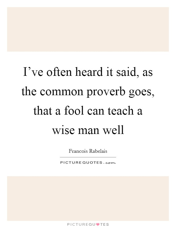 I've often heard it said, as the common proverb goes, that a fool can teach a wise man well Picture Quote #1