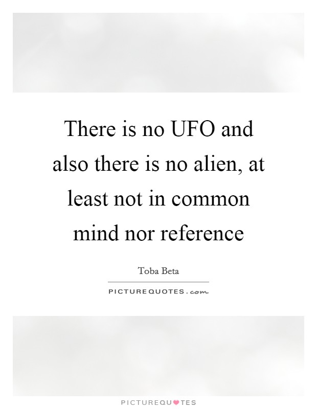 There is no UFO and also there is no alien, at least not in common mind nor reference Picture Quote #1