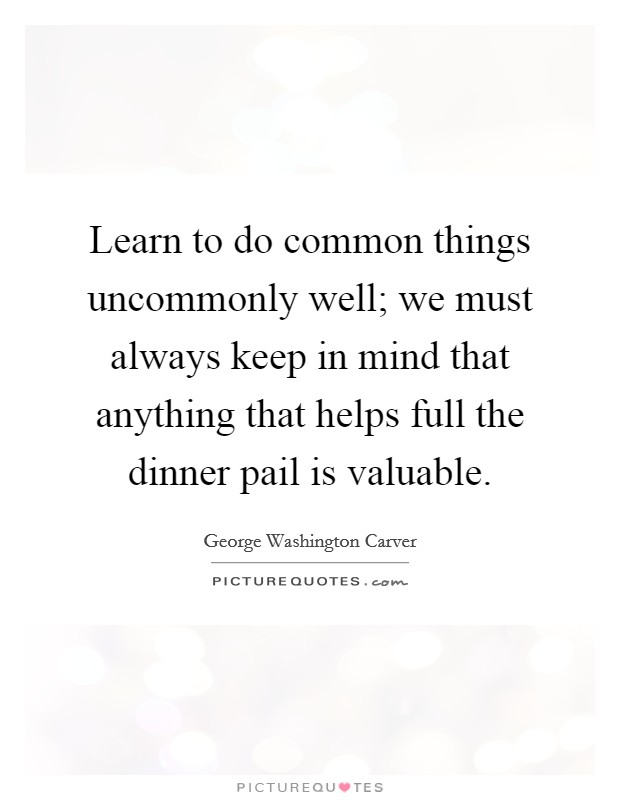 Learn to do common things uncommonly well; we must always keep in mind that anything that helps full the dinner pail is valuable Picture Quote #1