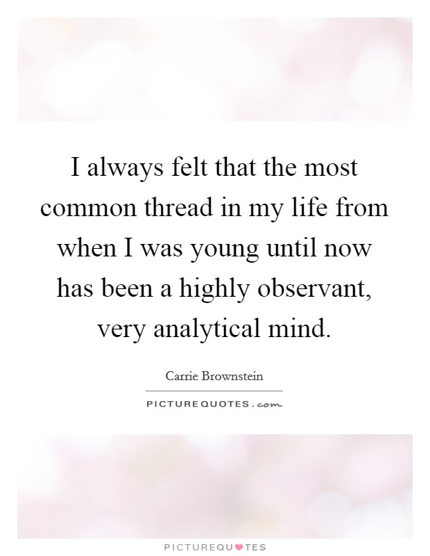 I always felt that the most common thread in my life from when I was young until now has been a highly observant, very analytical mind Picture Quote #1