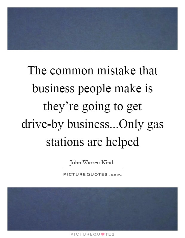 The common mistake that business people make is they're going to get drive-by business...Only gas stations are helped Picture Quote #1