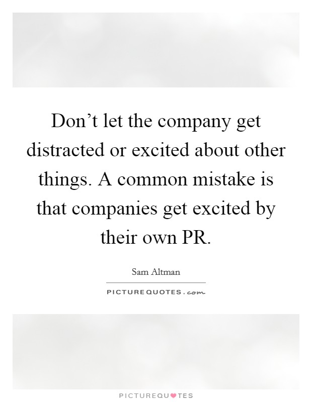 Don't let the company get distracted or excited about other things. A common mistake is that companies get excited by their own PR Picture Quote #1