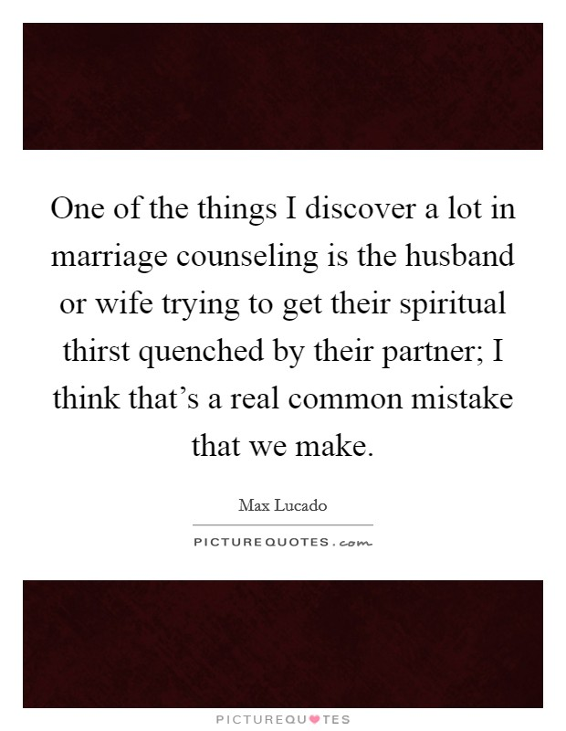 One of the things I discover a lot in marriage counseling is the husband or wife trying to get their spiritual thirst quenched by their partner; I think that's a real common mistake that we make Picture Quote #1