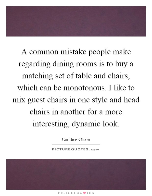 A common mistake people make regarding dining rooms is to buy a matching set of table and chairs, which can be monotonous. I like to mix guest chairs in one style and head chairs in another for a more interesting, dynamic look Picture Quote #1