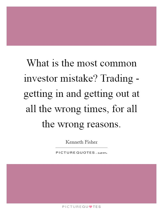 What is the most common investor mistake? Trading - getting in and getting out at all the wrong times, for all the wrong reasons Picture Quote #1