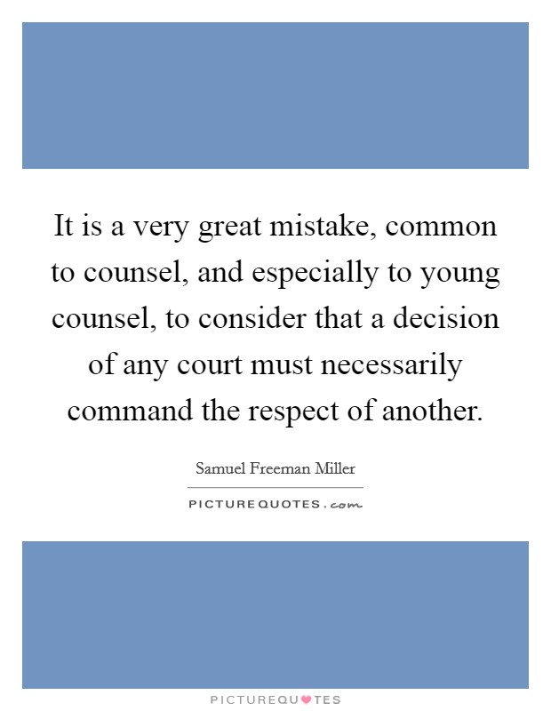 It is a very great mistake, common to counsel, and especially to young counsel, to consider that a decision of any court must necessarily command the respect of another Picture Quote #1
