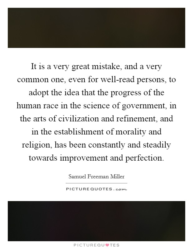 It is a very great mistake, and a very common one, even for well-read persons, to adopt the idea that the progress of the human race in the science of government, in the arts of civilization and refinement, and in the establishment of morality and religion, has been constantly and steadily towards improvement and perfection Picture Quote #1