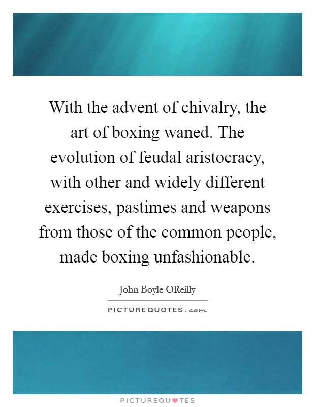 With the advent of chivalry, the art of boxing waned. The evolution of feudal aristocracy, with other and widely different exercises, pastimes and weapons from those of the common people, made boxing unfashionable Picture Quote #1