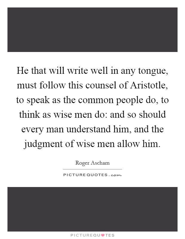 He that will write well in any tongue, must follow this counsel of Aristotle, to speak as the common people do, to think as wise men do: and so should every man understand him, and the judgment of wise men allow him Picture Quote #1