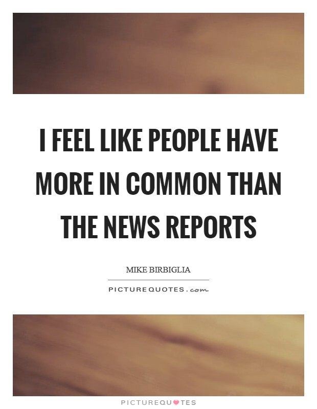 I feel like people have more in common than the news reports Picture Quote #1
