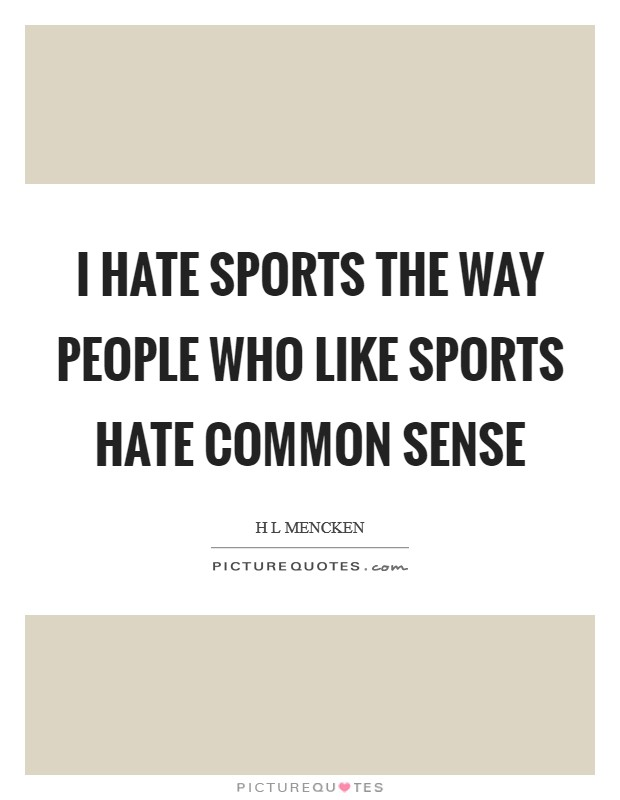 I hate sports the way people who like sports hate common sense Picture Quote #1