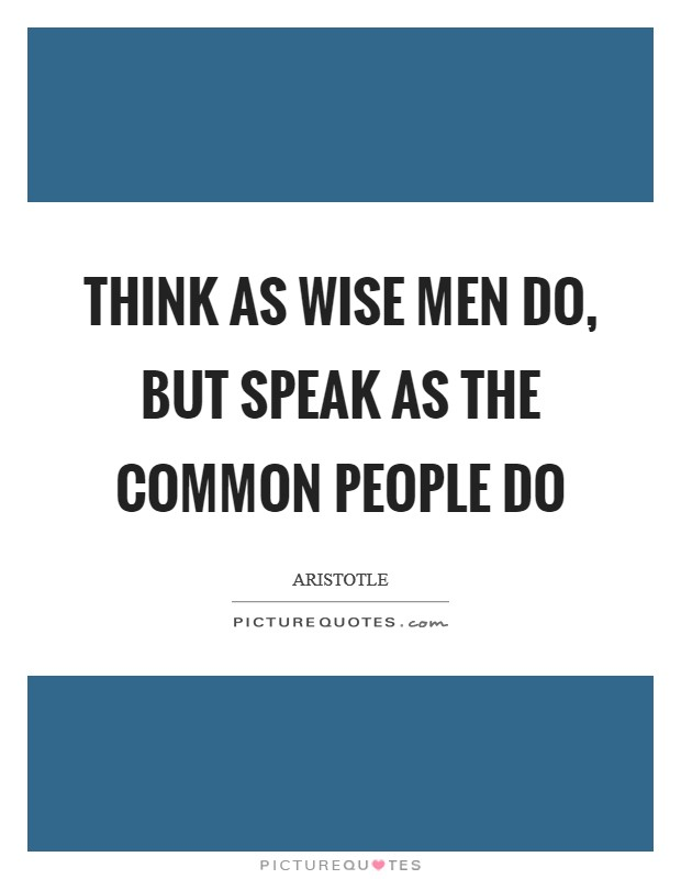 Think as wise men do, but speak as the common people do Picture Quote #1