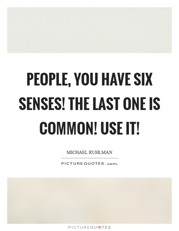 People, you have six senses! The last one is common! Use it! Picture Quote #1