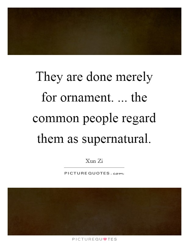 They are done merely for ornament. ... the common people regard them as supernatural Picture Quote #1