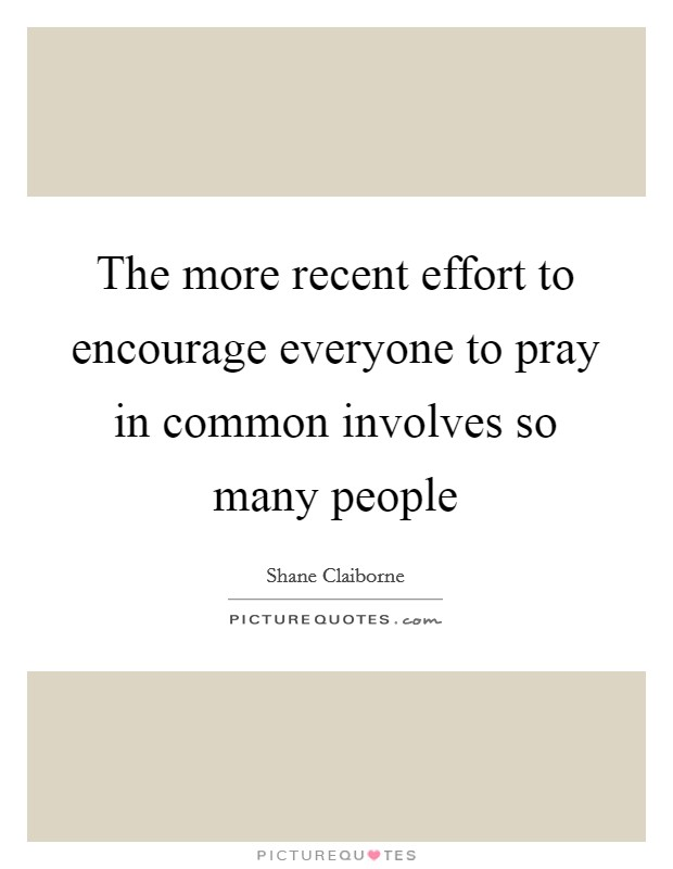 The more recent effort to encourage everyone to pray in common involves so many people Picture Quote #1