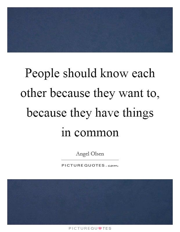 People should know each other because they want to, because they have things in common Picture Quote #1
