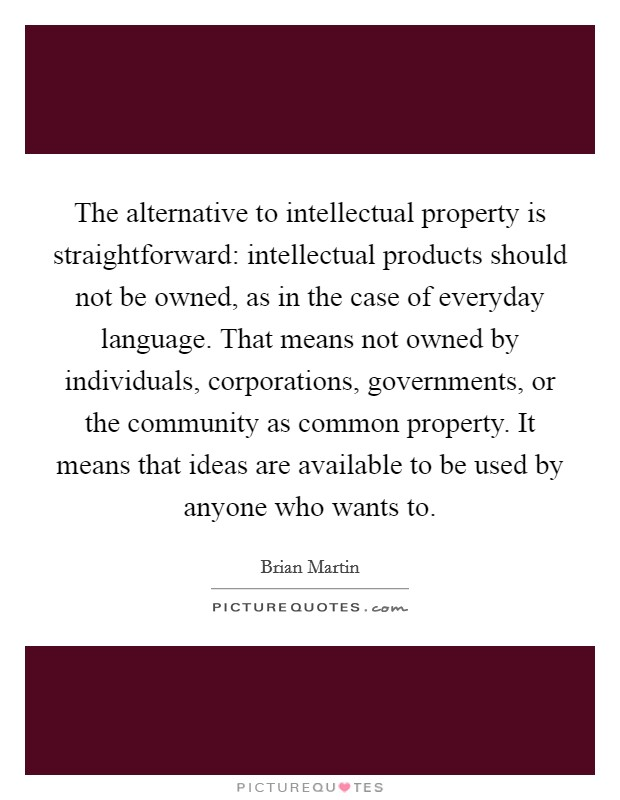 The alternative to intellectual property is straightforward: intellectual products should not be owned, as in the case of everyday language. That means not owned by individuals, corporations, governments, or the community as common property. It means that ideas are available to be used by anyone who wants to Picture Quote #1