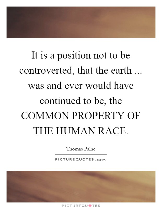 It is a position not to be controverted, that the earth ... was and ever would have continued to be, the COMMON PROPERTY OF THE HUMAN RACE Picture Quote #1