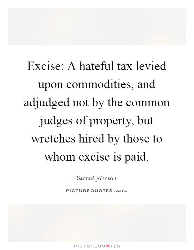 Excise: A hateful tax levied upon commodities, and adjudged not by the common judges of property, but wretches hired by those to whom excise is paid Picture Quote #1