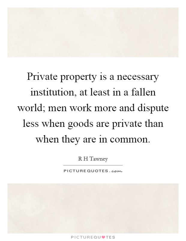 Private property is a necessary institution, at least in a fallen world; men work more and dispute less when goods are private than when they are in common Picture Quote #1