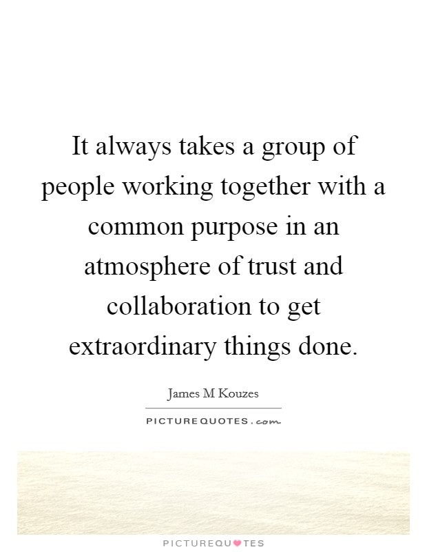It always takes a group of people working together with a common purpose in an atmosphere of trust and collaboration to get extraordinary things done Picture Quote #1