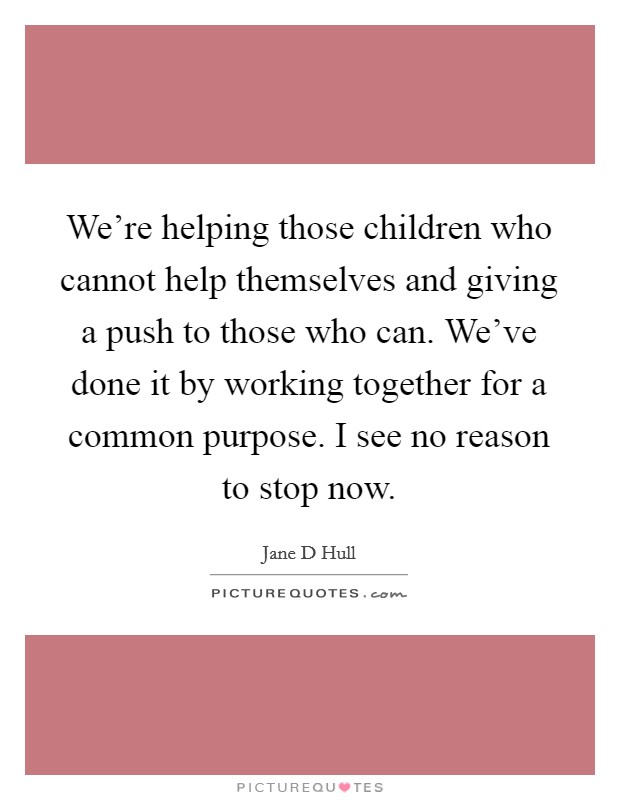 We're helping those children who cannot help themselves and giving a push to those who can. We've done it by working together for a common purpose. I see no reason to stop now Picture Quote #1
