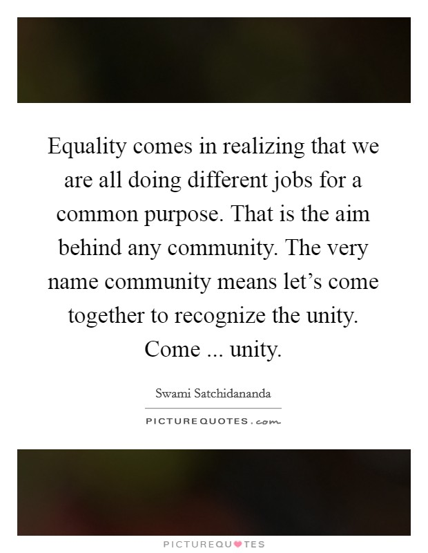 Equality comes in realizing that we are all doing different jobs for a common purpose. That is the aim behind any community. The very name community means let's come together to recognize the unity. Come ... unity. Picture Quote #1