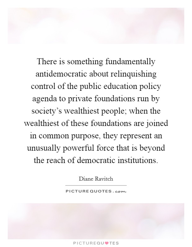 There is something fundamentally antidemocratic about relinquishing control of the public education policy agenda to private foundations run by society's wealthiest people; when the wealthiest of these foundations are joined in common purpose, they represent an unusually powerful force that is beyond the reach of democratic institutions Picture Quote #1
