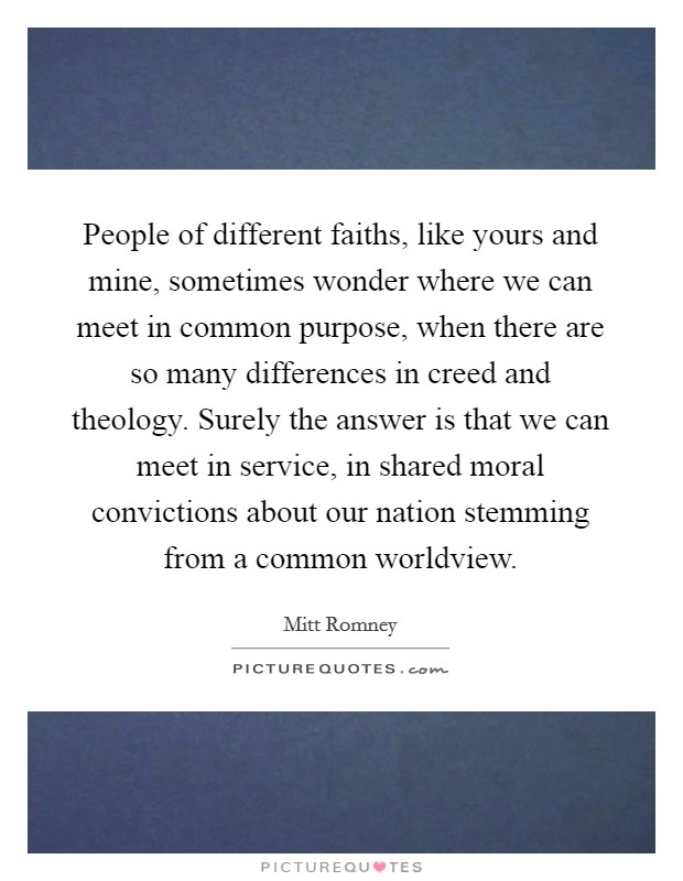 People of different faiths, like yours and mine, sometimes wonder where we can meet in common purpose, when there are so many differences in creed and theology. Surely the answer is that we can meet in service, in shared moral convictions about our nation stemming from a common worldview Picture Quote #1