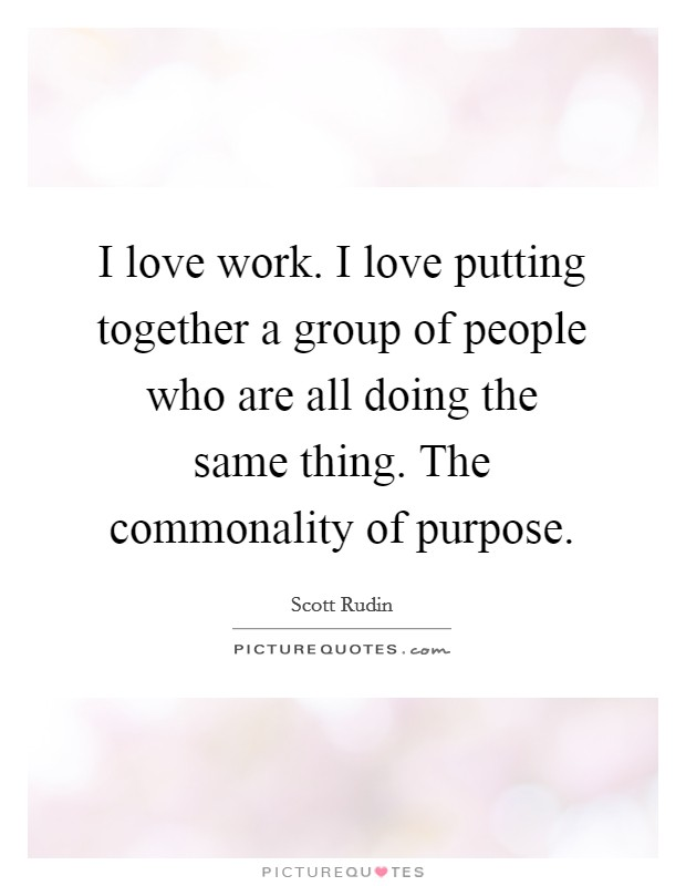 I love work. I love putting together a group of people who are all doing the same thing. The commonality of purpose Picture Quote #1