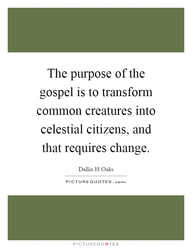 The purpose of the gospel is to transform common creatures into celestial citizens, and that requires change Picture Quote #1