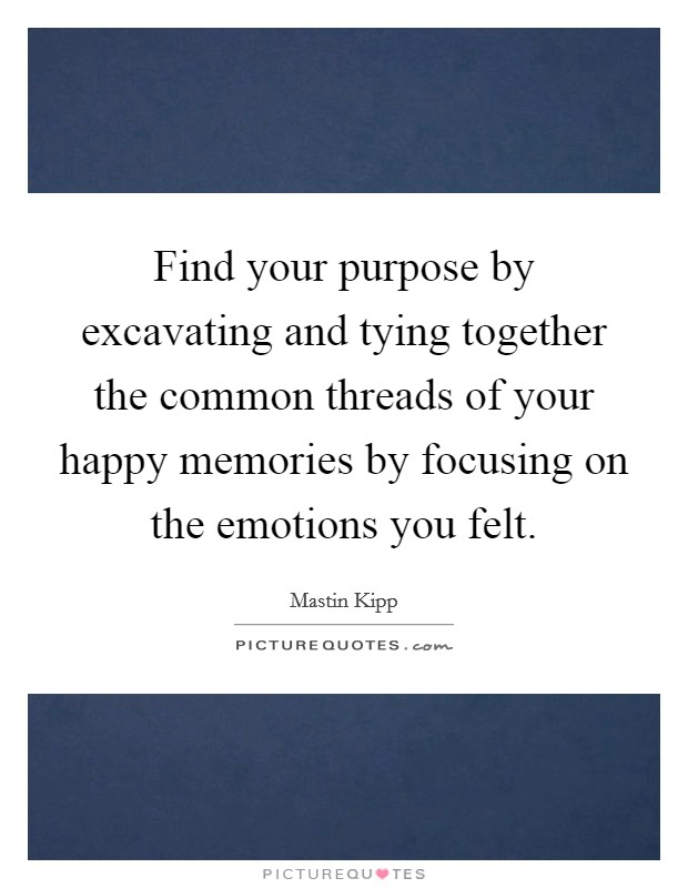 Find your purpose by excavating and tying together the common threads of your happy memories by focusing on the emotions you felt Picture Quote #1