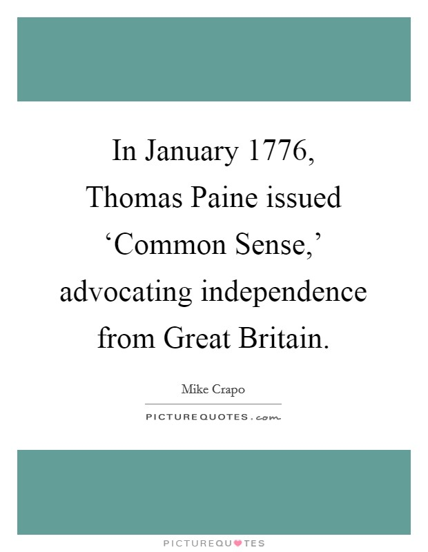 In January 1776, Thomas Paine issued 'Common Sense,' advocating independence from Great Britain Picture Quote #1