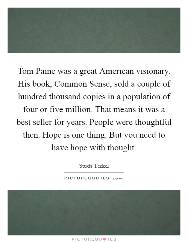 Tom Paine was a great American visionary. His book, Common Sense, sold a couple of hundred thousand copies in a population of four or five million. That means it was a best seller for years. People were thoughtful then. Hope is one thing. But you need to have hope with thought Picture Quote #1