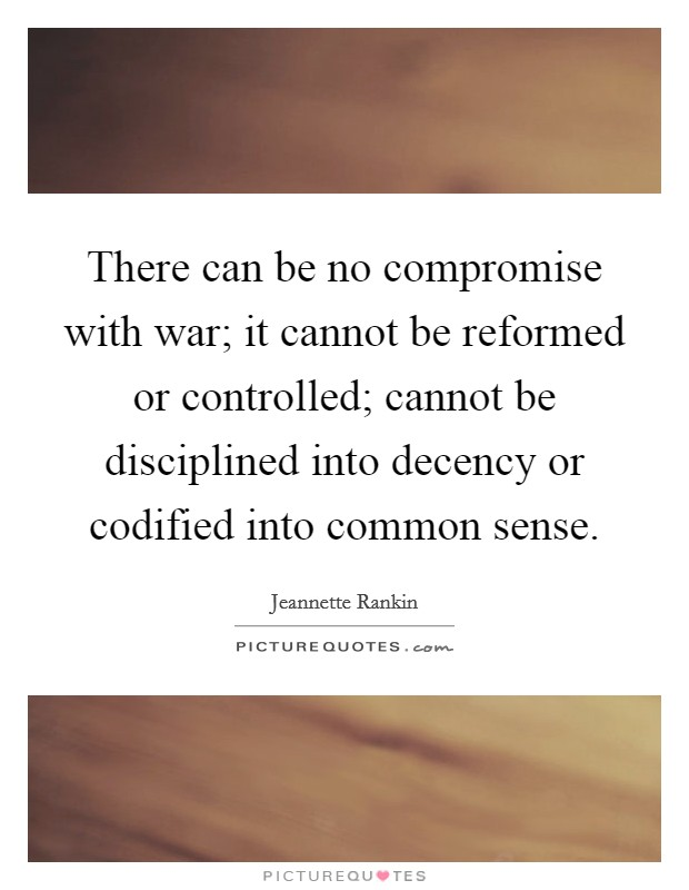 There can be no compromise with war; it cannot be reformed or controlled; cannot be disciplined into decency or codified into common sense Picture Quote #1